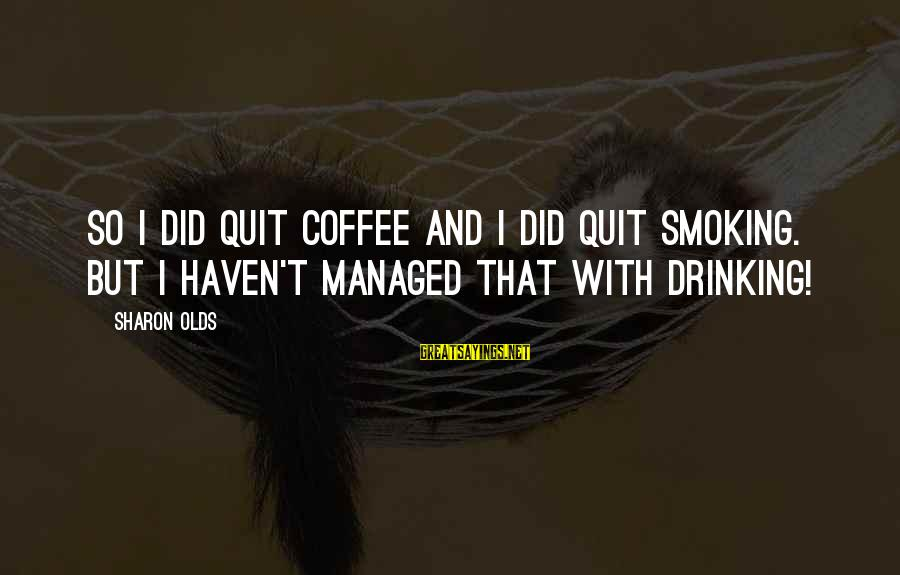 Drinking Coffee Sayings By Sharon Olds: So I did quit coffee and I did quit smoking. But I haven't managed that