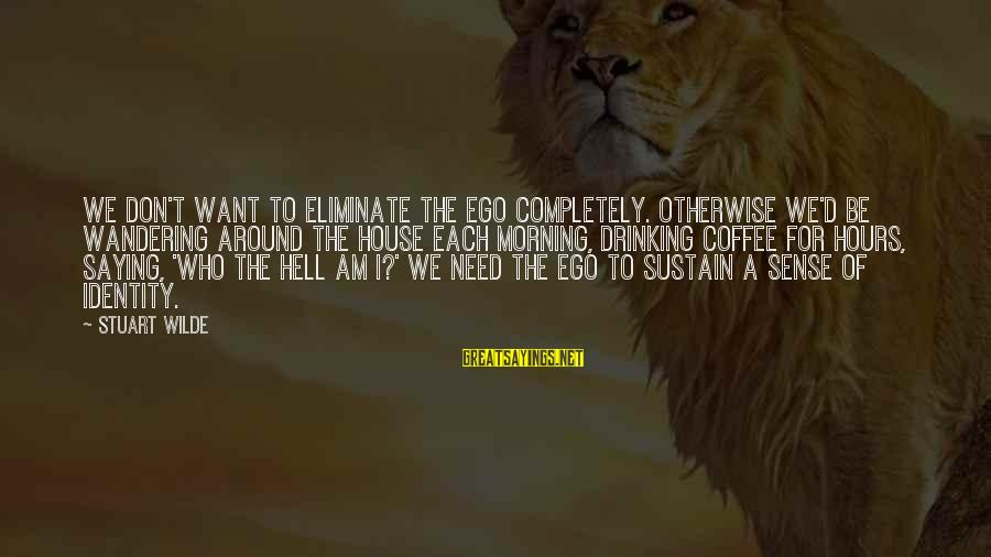 Drinking Coffee Sayings By Stuart Wilde: We don't want to eliminate the ego completely. Otherwise we'd be wandering around the house