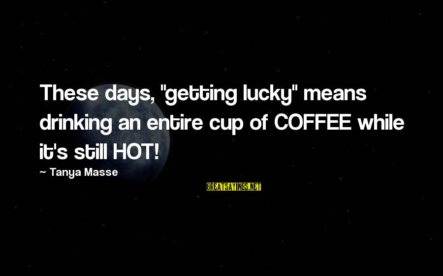 """Drinking Coffee Sayings By Tanya Masse: These days, """"getting lucky"""" means drinking an entire cup of COFFEE while it's still HOT!"""