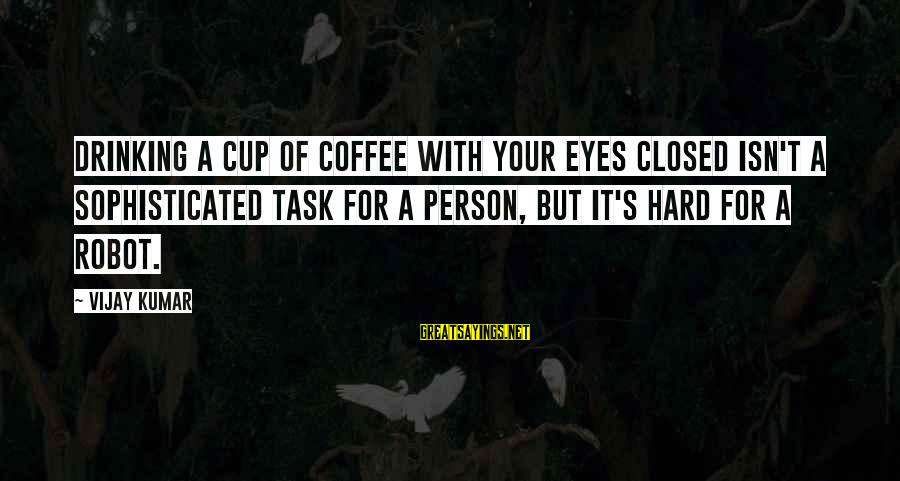 Drinking Coffee Sayings By Vijay Kumar: Drinking a cup of coffee with your eyes closed isn't a sophisticated task for a