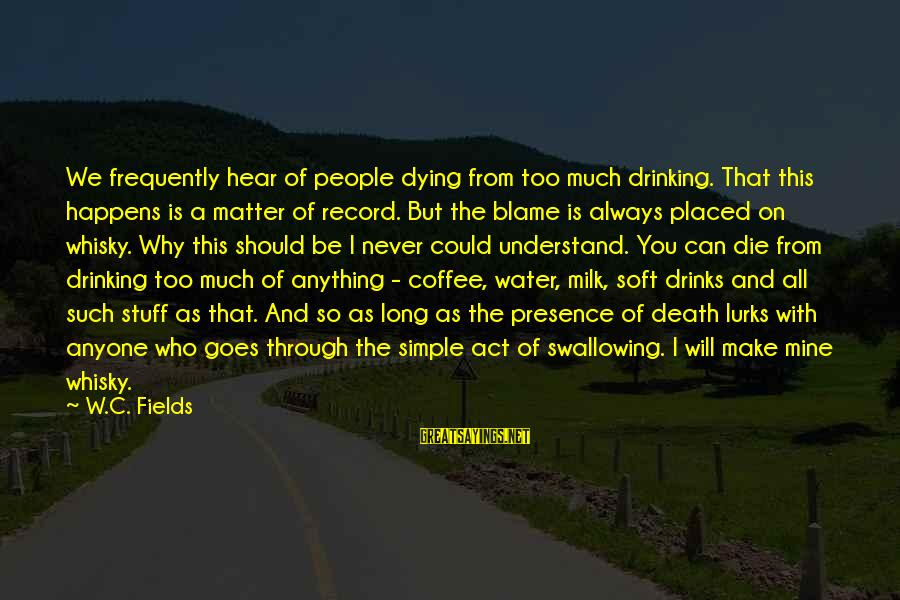 Drinking Coffee Sayings By W.C. Fields: We frequently hear of people dying from too much drinking. That this happens is a