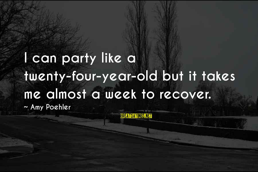 Drinking Too Much Alcohol Sayings By Amy Poehler: I can party like a twenty-four-year-old but it takes me almost a week to recover.
