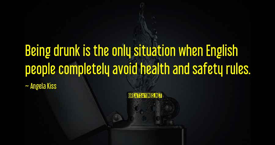 Drinking Too Much Alcohol Sayings By Angela Kiss: Being drunk is the only situation when English people completely avoid health and safety rules.