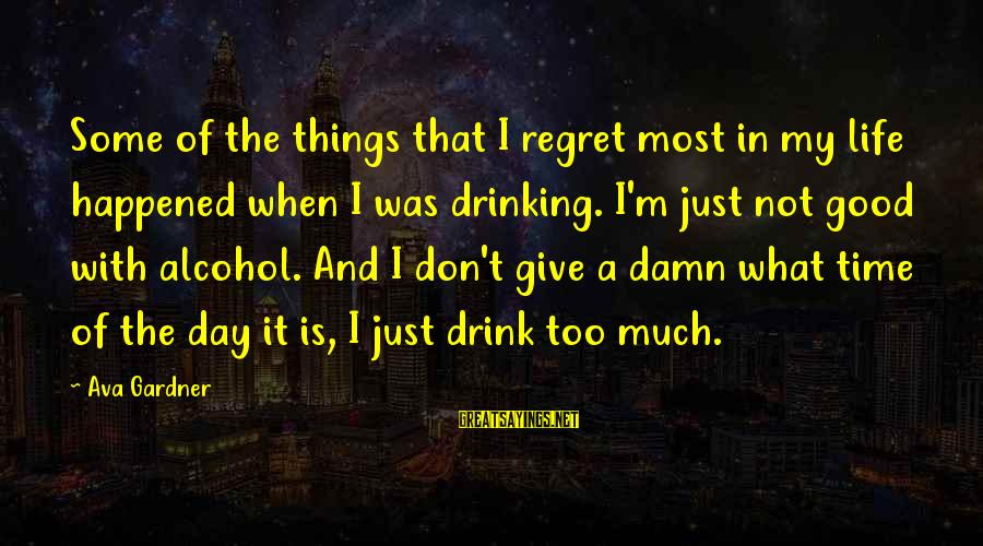 Drinking Too Much Alcohol Sayings By Ava Gardner: Some of the things that I regret most in my life happened when I was