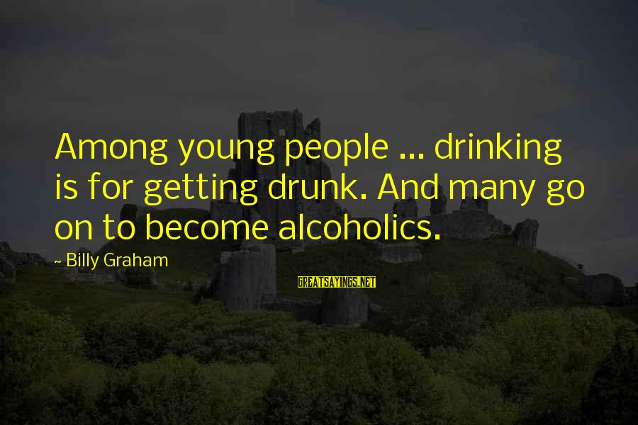 Drinking Too Much Alcohol Sayings By Billy Graham: Among young people ... drinking is for getting drunk. And many go on to become