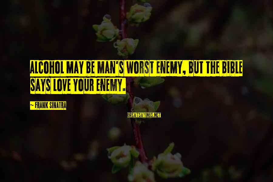 Drinking Too Much Alcohol Sayings By Frank Sinatra: Alcohol may be man's worst enemy, but the bible says love your enemy.