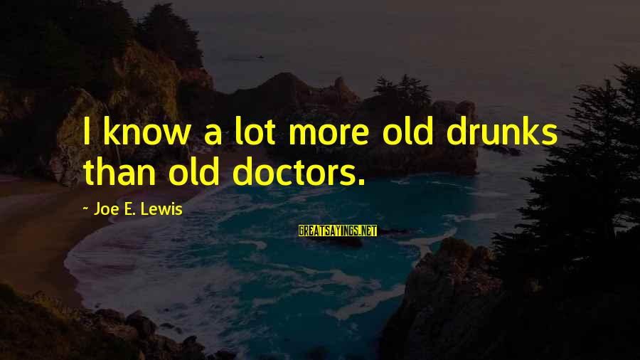 Drinking Too Much Alcohol Sayings By Joe E. Lewis: I know a lot more old drunks than old doctors.