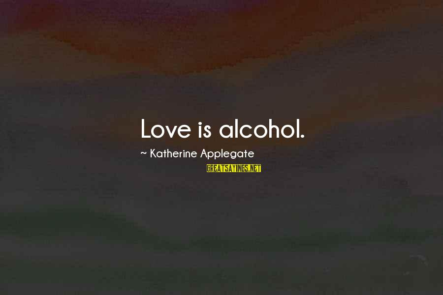 Drinking Too Much Alcohol Sayings By Katherine Applegate: Love is alcohol.