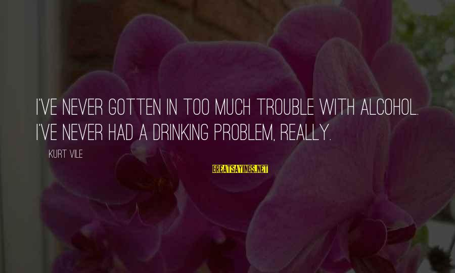 Drinking Too Much Alcohol Sayings By Kurt Vile: I've never gotten in too much trouble with alcohol. I've never had a drinking problem,