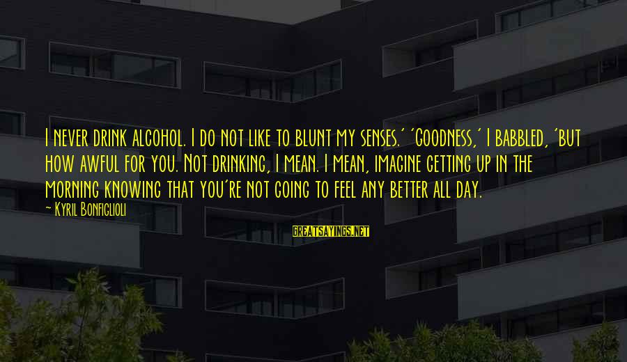 Drinking Too Much Alcohol Sayings By Kyril Bonfiglioli: I never drink alcohol. I do not like to blunt my senses.' 'Goodness,' I babbled,