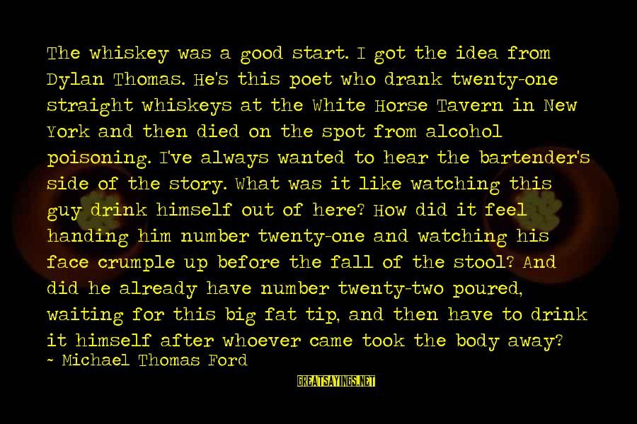 Drinking Too Much Alcohol Sayings By Michael Thomas Ford: The whiskey was a good start. I got the idea from Dylan Thomas. He's this