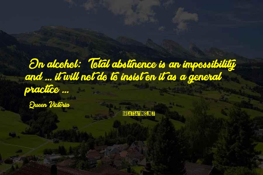 Drinking Too Much Alcohol Sayings By Queen Victoria: [On alcohol:] Total abstinence is an impossibility and ... it will not do to insist