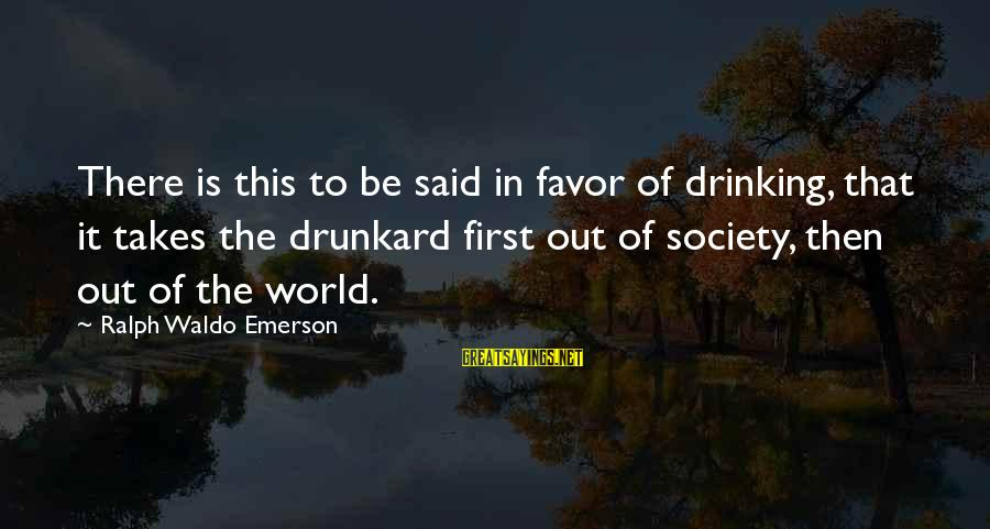 Drinking Too Much Alcohol Sayings By Ralph Waldo Emerson: There is this to be said in favor of drinking, that it takes the drunkard