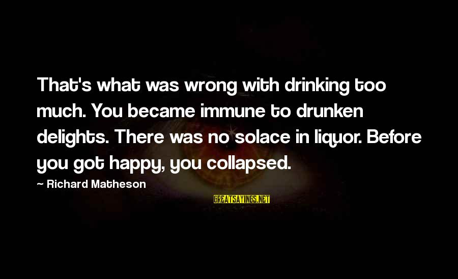Drinking Too Much Alcohol Sayings By Richard Matheson: That's what was wrong with drinking too much. You became immune to drunken delights. There