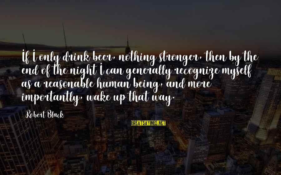 Drinking Too Much Alcohol Sayings By Robert Black: If I only drink beer, nothing stronger, then by the end of the night I