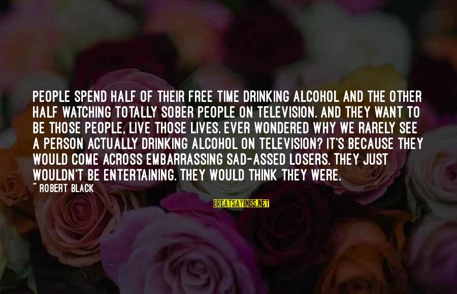 Drinking Too Much Alcohol Sayings By Robert Black: People spend half of their free time drinking alcohol and the other half watching totally