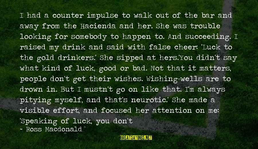 Drinking Too Much Alcohol Sayings By Ross Macdonald: I had a counter impulse to walk out of the bar and away from the