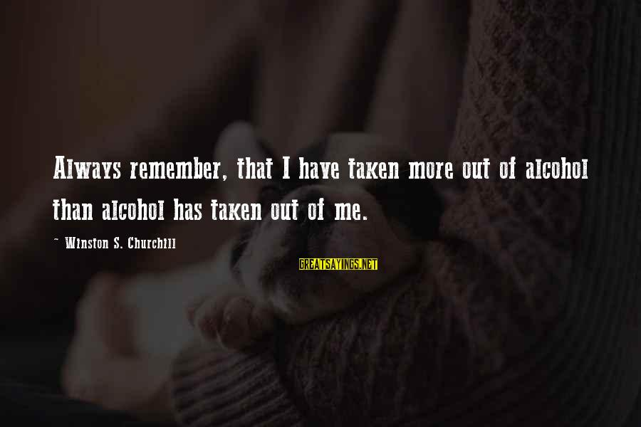 Drinking Too Much Alcohol Sayings By Winston S. Churchill: Always remember, that I have taken more out of alcohol than alcohol has taken out