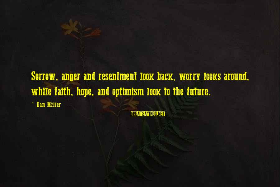 Drippy Sayings By Dan Miller: Sorrow, anger and resentment look back, worry looks around, while faith, hope, and optimism look