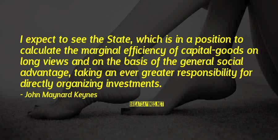 Drippy Sayings By John Maynard Keynes: I expect to see the State, which is in a position to calculate the marginal