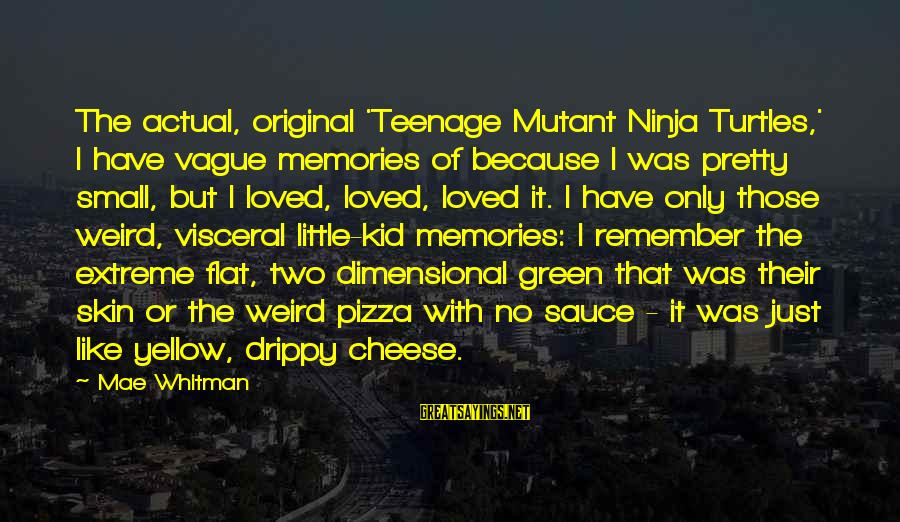 Drippy Sayings By Mae Whitman: The actual, original 'Teenage Mutant Ninja Turtles,' I have vague memories of because I was
