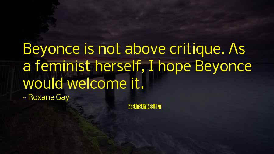 Driving Business Results Sayings By Roxane Gay: Beyonce is not above critique. As a feminist herself, I hope Beyonce would welcome it.