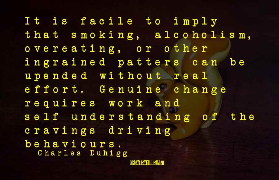 Driving Change Sayings By Charles Duhigg: It is facile to imply that smoking, alcoholism, overeating, or other ingrained patters can be