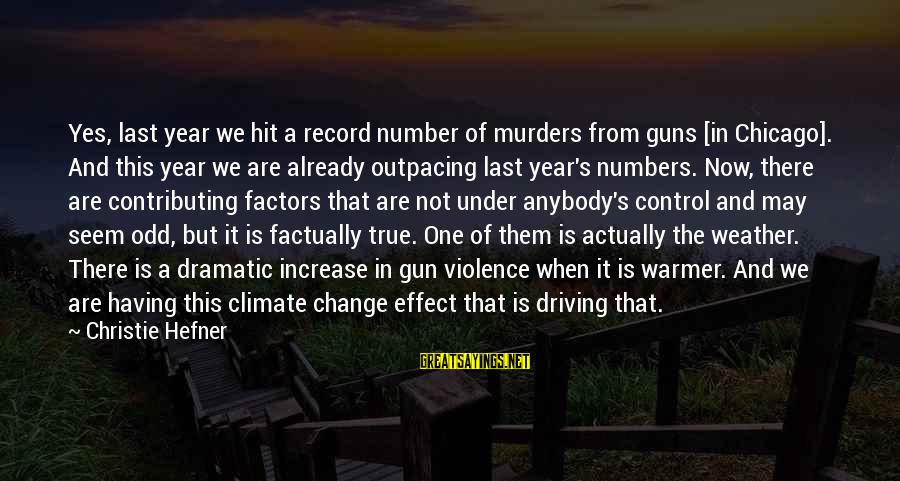 Driving Change Sayings By Christie Hefner: Yes, last year we hit a record number of murders from guns [in Chicago]. And