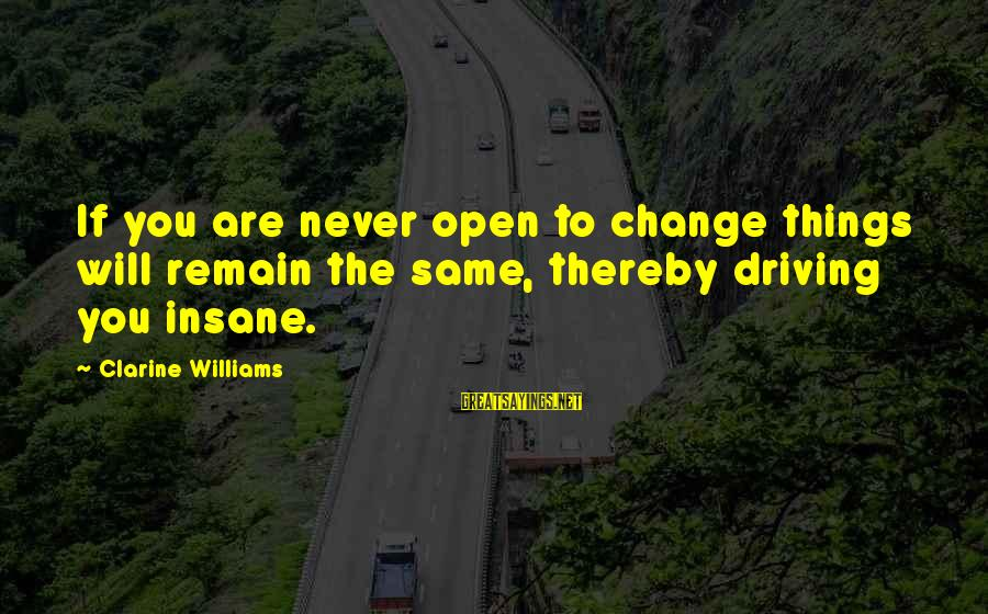 Driving Change Sayings By Clarine Williams: If you are never open to change things will remain the same, thereby driving you