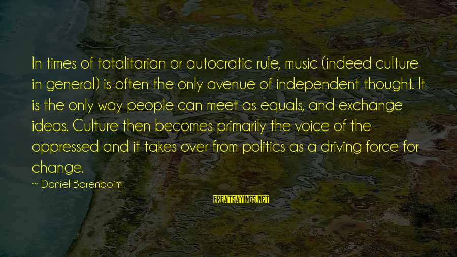 Driving Change Sayings By Daniel Barenboim: In times of totalitarian or autocratic rule, music (indeed culture in general) is often the