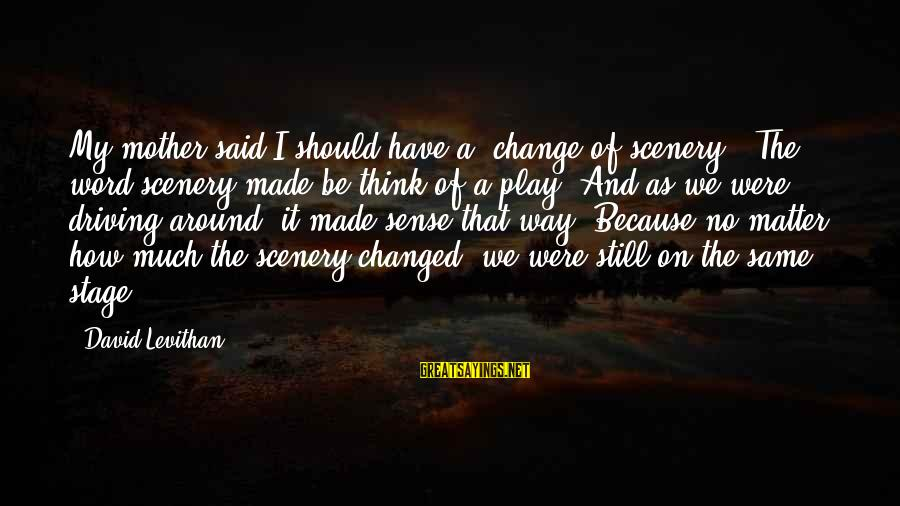 Driving Change Sayings By David Levithan: My mother said I should have a 'change of scenery.' The word scenery made be