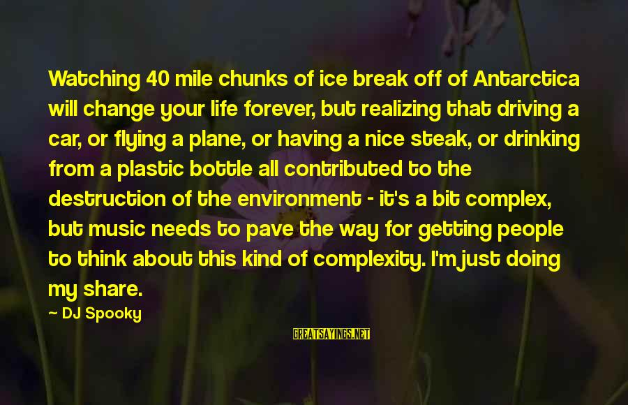 Driving Change Sayings By DJ Spooky: Watching 40 mile chunks of ice break off of Antarctica will change your life forever,