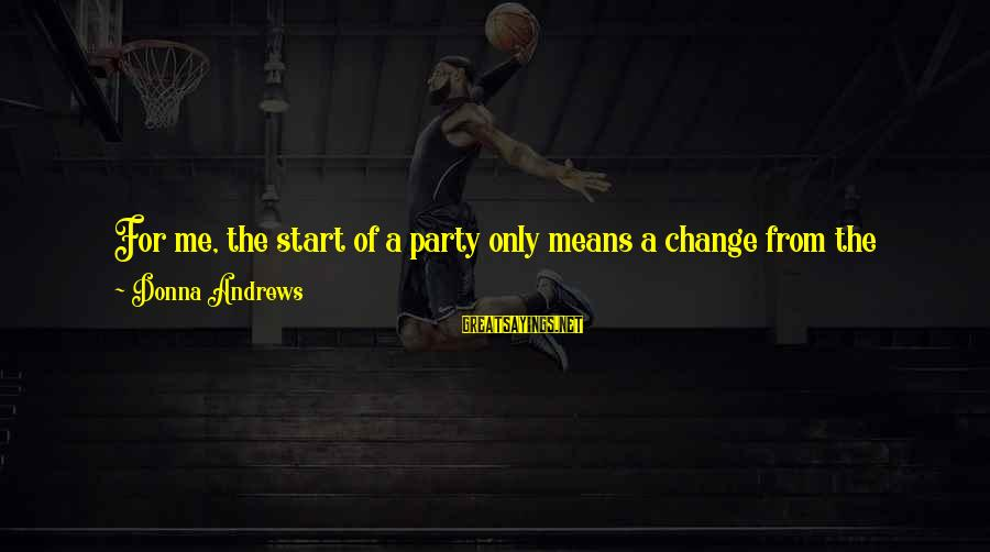 Driving Change Sayings By Donna Andrews: For me, the start of a party only means a change from the tangible, boring,