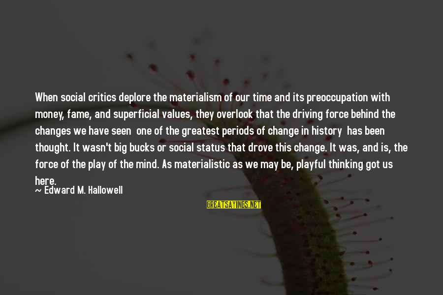 Driving Change Sayings By Edward M. Hallowell: When social critics deplore the materialism of our time and its preoccupation with money, fame,