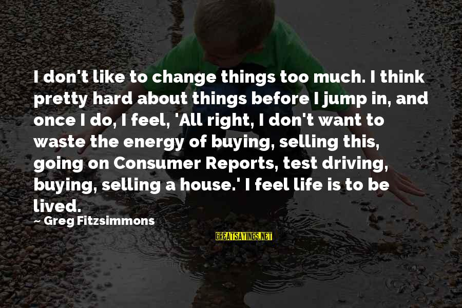 Driving Change Sayings By Greg Fitzsimmons: I don't like to change things too much. I think pretty hard about things before