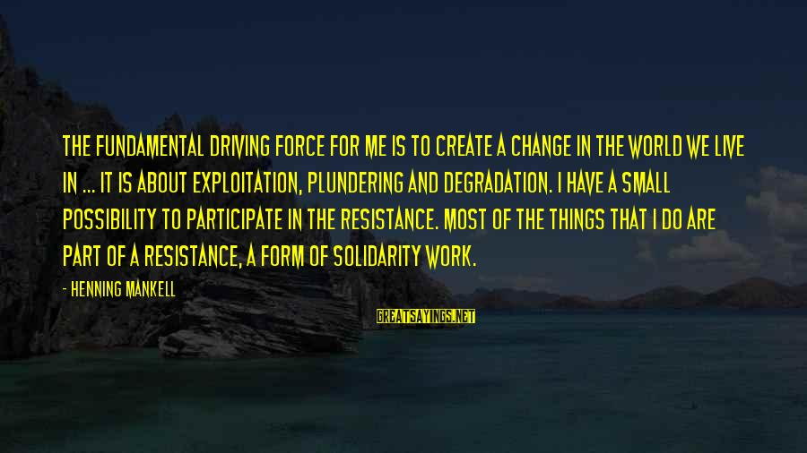 Driving Change Sayings By Henning Mankell: The fundamental driving force for me is to create a change in the world we