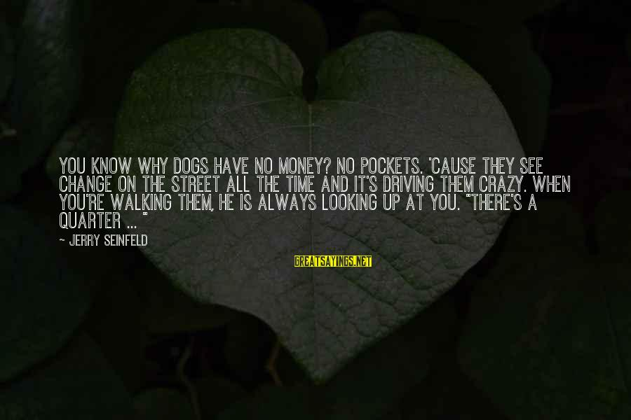 Driving Change Sayings By Jerry Seinfeld: You know why dogs have no money? No pockets. 'Cause they see change on the
