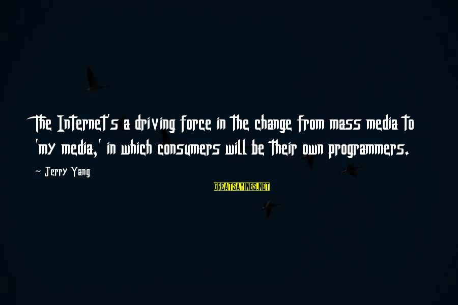 Driving Change Sayings By Jerry Yang: The Internet's a driving force in the change from mass media to 'my media,' in