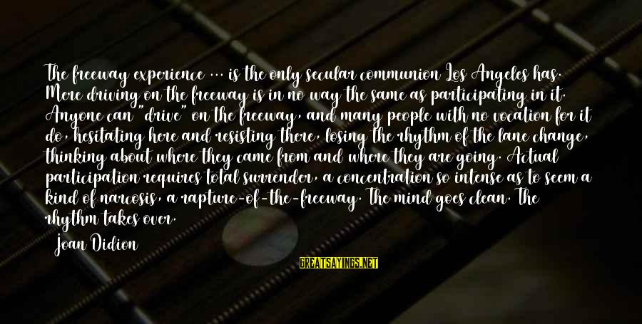 Driving Change Sayings By Joan Didion: The freeway experience ... is the only secular communion Los Angeles has. Mere driving on
