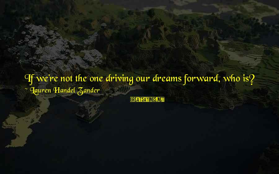 Driving Change Sayings By Lauren Handel Zander: If we're not the one driving our dreams forward, who is? If we don't figure