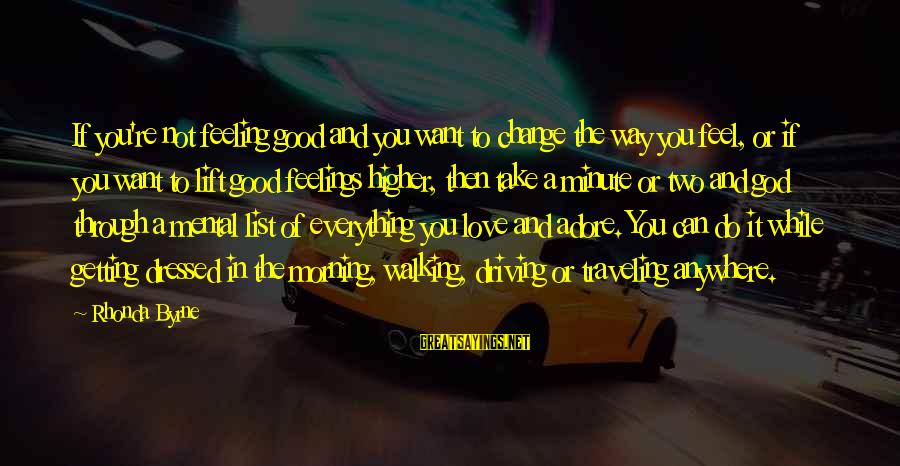 Driving Change Sayings By Rhonda Byrne: If you're not feeling good and you want to change the way you feel, or