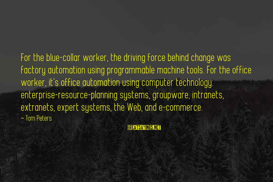 Driving Change Sayings By Tom Peters: For the blue-collar worker, the driving force behind change was factory automation using programmable machine