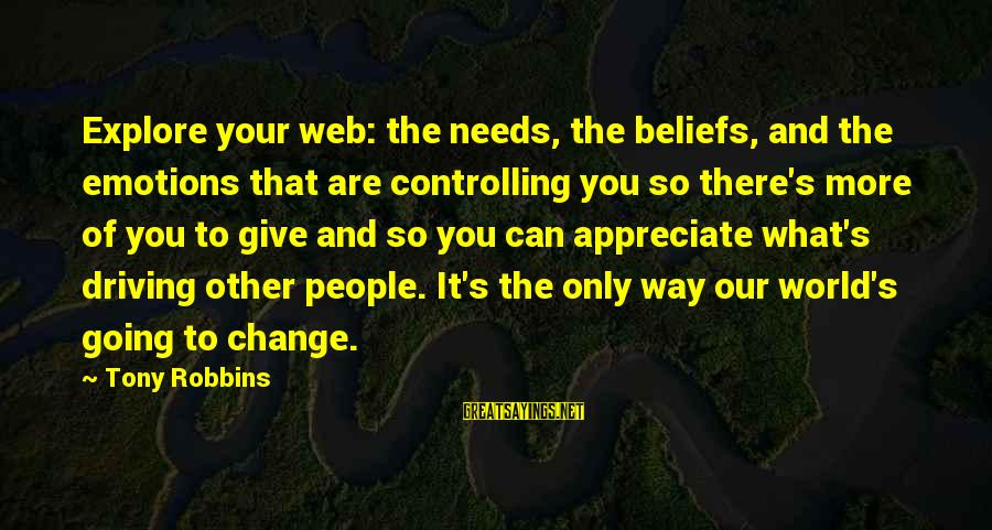 Driving Change Sayings By Tony Robbins: Explore your web: the needs, the beliefs, and the emotions that are controlling you so