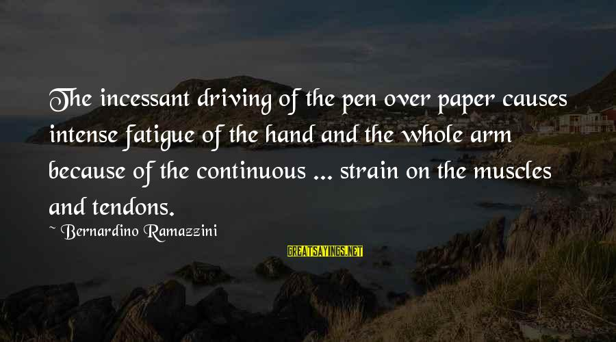 Driving Fatigue Sayings By Bernardino Ramazzini: The incessant driving of the pen over paper causes intense fatigue of the hand and