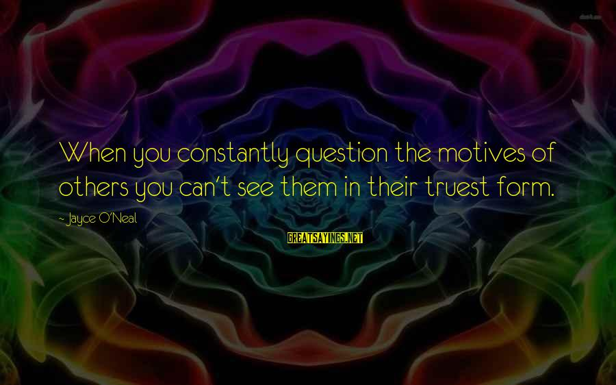 Drjayce Sayings By Jayce O'Neal: When you constantly question the motives of others you can't see them in their truest