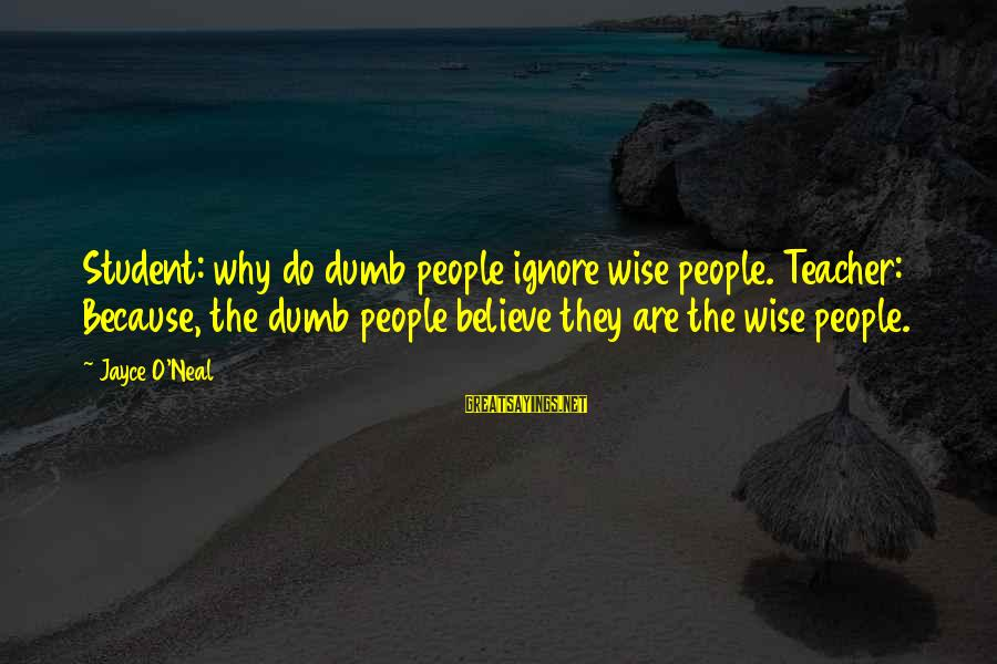Drjayce Sayings By Jayce O'Neal: Student: why do dumb people ignore wise people. Teacher: Because, the dumb people believe they