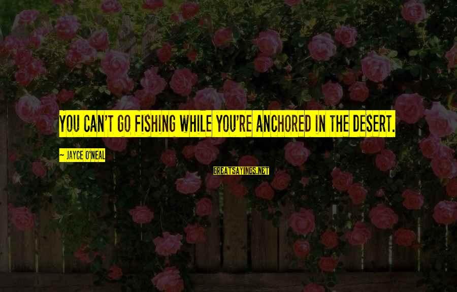 Drjayce Sayings By Jayce O'Neal: You can't go fishing while you're anchored in the desert.