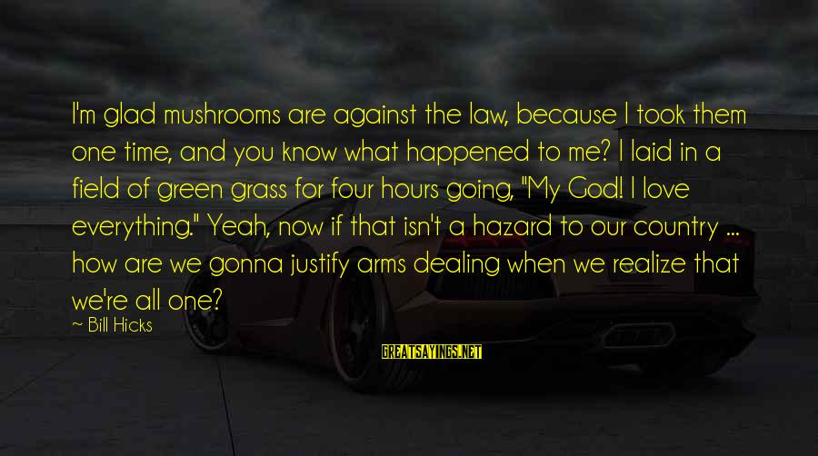 Drugs And God Sayings By Bill Hicks: I'm glad mushrooms are against the law, because I took them one time, and you