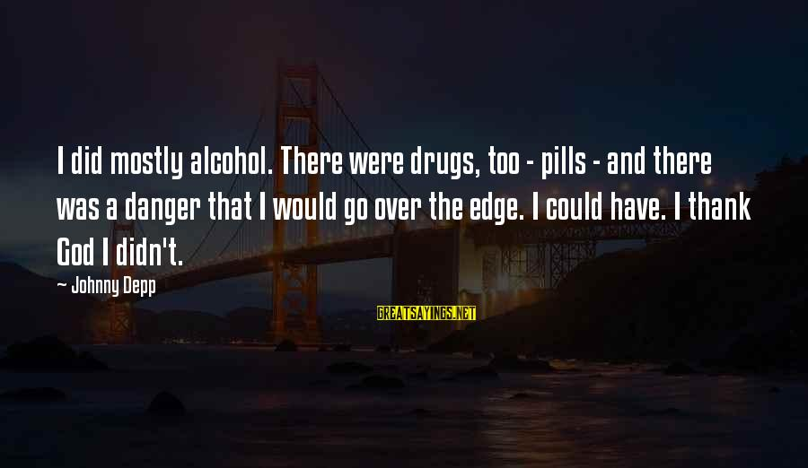 Drugs And God Sayings By Johnny Depp: I did mostly alcohol. There were drugs, too - pills - and there was a