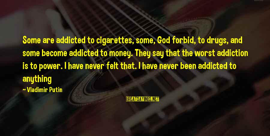 Drugs And God Sayings By Vladimir Putin: Some are addicted to cigarettes, some, God forbid, to drugs, and some become addicted to
